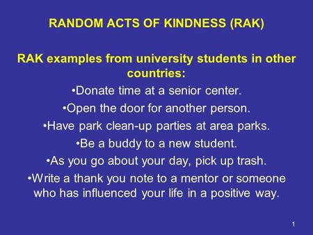 1 RANDOM ACTS OF KINDNESS (RAK) RAK examples from university students in other countries: Donate time at a senior center. Open the door for another person.