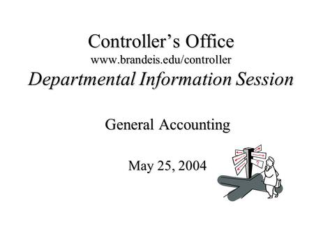 Controller's Office www.brandeis.edu/controller Departmental Information Session General Accounting May 25, 2004.
