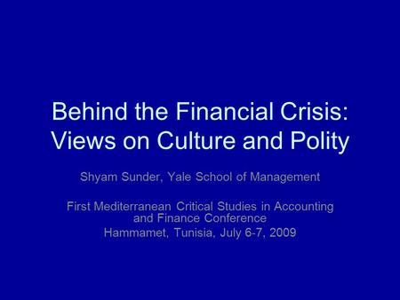 Behind the Financial Crisis: Views on Culture and Polity Shyam Sunder, Yale School of Management First Mediterranean Critical Studies in Accounting and.