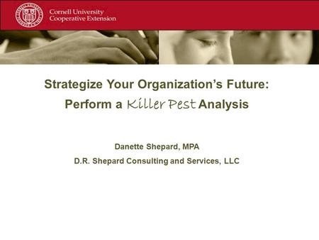 Strategize Your Organization's Future: Perform a Killer Pest Analysis Danette Shepard, MPA D.R. Shepard Consulting and Services, LLC.