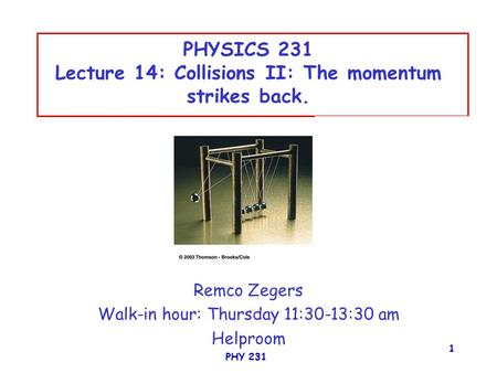 PHY 231 1 PHYSICS 231 Lecture 14: Collisions II: The momentum strikes back. Remco Zegers Walk-in hour: Thursday 11:30-13:30 am Helproom.