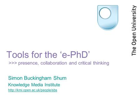 Tools for the 'e-PhD' >>> presence, collaboration and critical thinking Simon Buckingham Shum Knowledge Media Institute