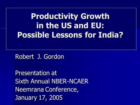 Robert J. Gordon Presentation at Sixth Annual NBER-NCAER Neemrana Conference, January 17, 2005 Productivity Growth in the US and EU: Possible Lessons for.