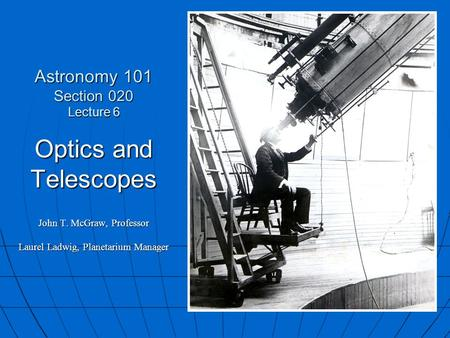 Astronomy 101 Section 020 Lecture 6 Optics and Telescopes John T. McGraw, Professor Laurel Ladwig, Planetarium Manager.