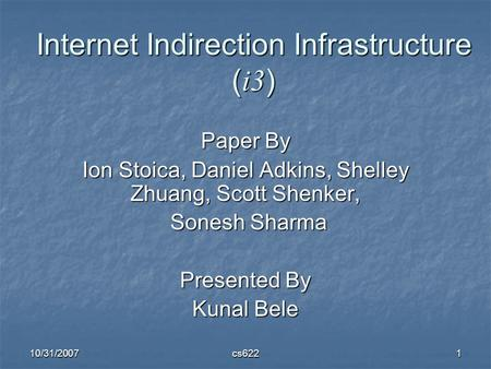 10/31/2007cs6221 Internet Indirection Infrastructure ( i3 ) Paper By Ion Stoica, Daniel Adkins, Shelley Zhuang, Scott Shenker, Sonesh Sharma Sonesh Sharma.