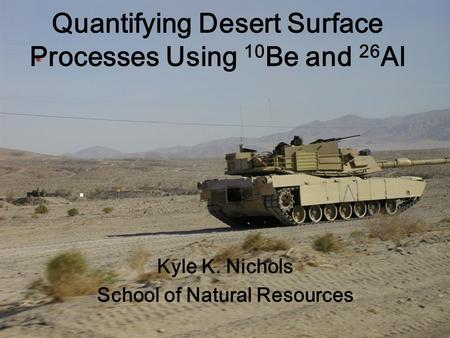 Quantifying Desert Surface Processes Using 10 Be and 26 Al Kyle K. Nichols School of Natural Resources.