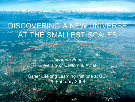 DISCOVERING A NEW UNIVERSE AT THE SMALLEST SCALES Jonathan Feng University of California, Irvine Osher Lifelong Learning Institute at UCI 29 February 2008.