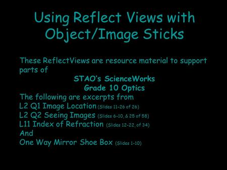 Using Reflect Views with Object/Image Sticks These ReflectViews are resource material to support parts of STAO's ScienceWorks Grade 10 Optics The following.