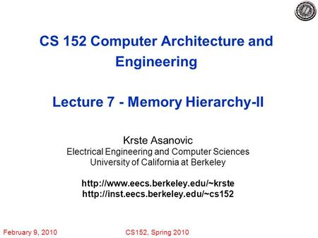 February 9, 2010CS152, Spring 2010 CS 152 Computer Architecture and Engineering Lecture 7 - Memory Hierarchy-II Krste Asanovic Electrical Engineering and.