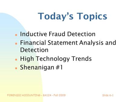 FORENSIC ACCOUNTING - BA124 - Fall 2009Slide 6-1 Today's Topics n Inductive Fraud Detection n Financial Statement Analysis and Detection n High Technology.