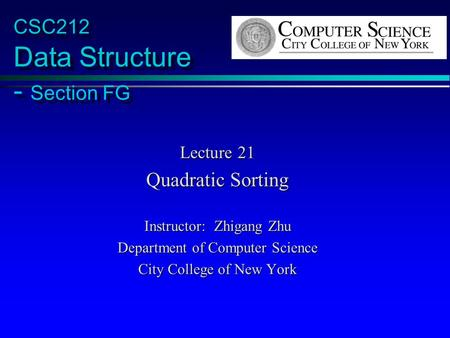 CSC212 Data Structure - Section FG Lecture 21 Quadratic Sorting Instructor: Zhigang Zhu Department of Computer Science City College of New York.