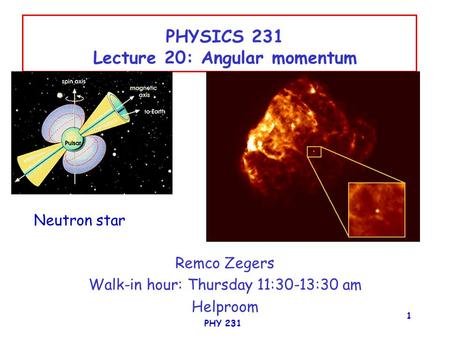 PHY 231 1 PHYSICS 231 Lecture 20: Angular momentum Remco Zegers Walk-in hour: Thursday 11:30-13:30 am Helproom Neutron star.