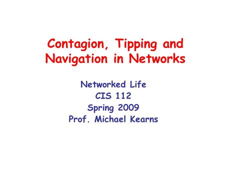 Contagion, Tipping and Navigation in Networks Networked Life CIS 112 Spring 2009 Prof. Michael Kearns.