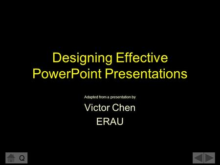Q Designing Effective PowerPoint Presentations Adapted from a presentation by Victor Chen ERAU.