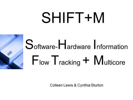 S oftware- H ardware I nformation F low T racking + M ulticore Colleen Lewis & Cynthia Sturton SHIFT+M.