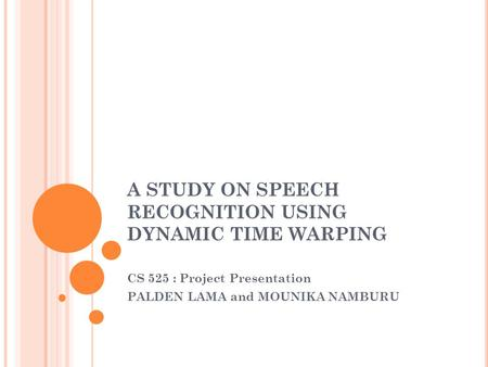 A STUDY ON SPEECH RECOGNITION USING DYNAMIC TIME WARPING CS 525 : Project Presentation PALDEN LAMA and MOUNIKA NAMBURU.