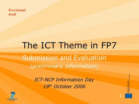Provisional draft The ICT Theme in FP7 Submission and Evaluation (preliminary information) ICT-NCP Information Day 19 th October 2006.