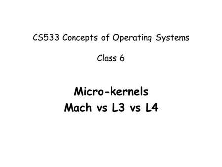 CS533 Concepts of Operating Systems Class 6 Micro-kernels Mach vs L3 vs L4.