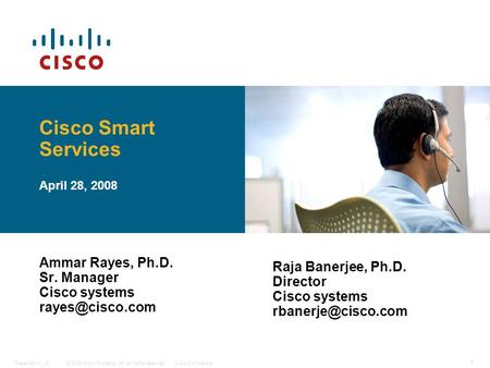 © 2006 Cisco Systems, Inc. All rights reserved.Cisco ConfidentialPresentation_ID 1 Cisco Smart Services April 28, 2008 Ammar Rayes, Ph.D. Sr. Manager Cisco.