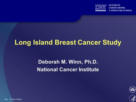 Rev. 12 Feb 5:00pm Long Island Breast Cancer Study Deborah M. Winn, Ph.D. National Cancer Institute.