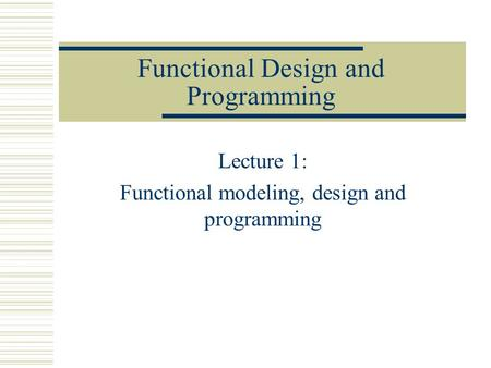Functional Design and Programming Lecture 1: Functional modeling, design and programming.