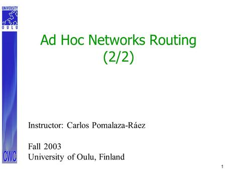 1 Ad Hoc Networks Routing (2/2) Instructor: Carlos Pomalaza-Ráez Fall 2003 University of Oulu, Finland.