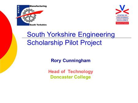 South Yorkshire Engineering Scholarship Pilot Project Rory Cunningham Head of Technology Doncaster College.