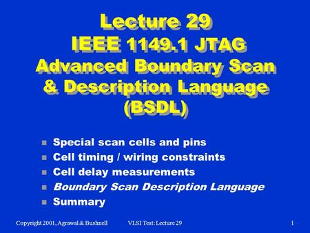 Copyright 2001, Agrawal & BushnellVLSI Test: Lecture 291 Lecture 29 IEEE 1149.1 JTAG Advanced Boundary Scan & Description Language (BSDL) n Special scan.