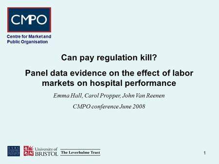 1 Centre for Market and Public Organisation Can pay regulation kill? Panel data evidence on the effect of labor markets on hospital performance Emma Hall,