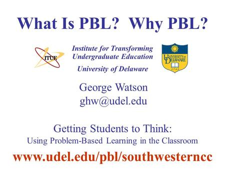 University of Delaware What Is PBL? Why PBL? Institute for Transforming Undergraduate Education George Watson