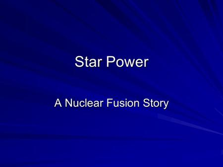 Star Power A Nuclear Fusion Story. Nuclear Fusion The smashing together of two nuclei to produce tremendous energy The reaction occurring in the Sun The.
