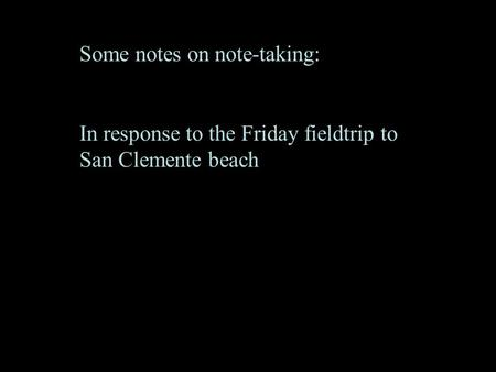 Some notes on note-taking: In response to the Friday fieldtrip to San Clemente beach.