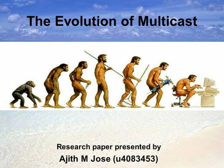 The Evolution of Multicast Research paper presented by Ajith M Jose (u4083453)