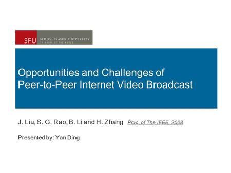 Opportunities and Challenges of Peer-to-Peer Internet Video Broadcast J. Liu, S. G. Rao, B. Li and H. Zhang Proc. of The IEEE, 2008 Presented by: Yan Ding.