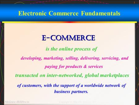 1 McGraw-Hill/Irwin Copyright © 2004, The McGraw-Hill Companies, Inc. All rights reserved. Electronic Commerce Fundamentals E-commerce is the online process.