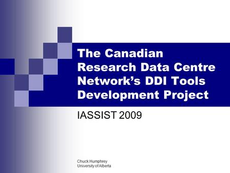 Chuck Humphrey University of Alberta The Canadian Research Data Centre Network's DDI Tools Development Project IASSIST 2009.