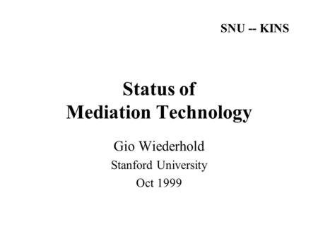 Status of Mediation Technology Gio Wiederhold Stanford University Oct 1999 SNU -- KINS.
