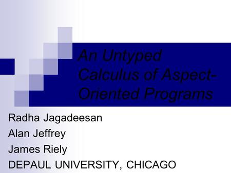 An Untyped Calculus of Aspect- Oriented Programs Radha Jagadeesan Alan Jeffrey James Riely DEPAUL UNIVERSITY, CHICAGO.
