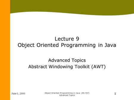 June 1, 2000 Object Oriented Programming in Java (95-707) Advanced Topics 1 Lecture 9 Object Oriented Programming in Java Advanced Topics Abstract Windowing.