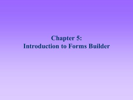 Chapter 5: Introduction to Forms Builder. 2 Lesson A Objectives After completing this lesson, you should be able to: Display Forms Builder forms in a.