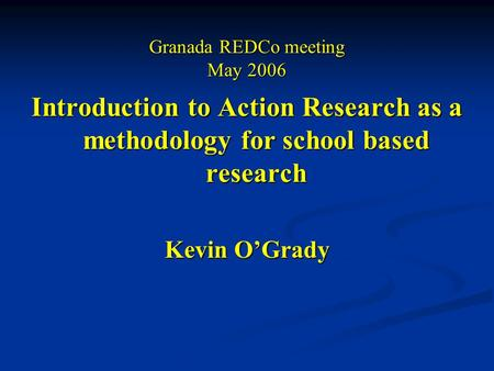 Granada REDCo meeting May 2006 Introduction to Action Research as a methodology for school based research Kevin O'Grady.