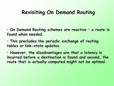 Revisiting On Demand Routing On Demand Routing schemes are reactive – a route is found when needed. This precludes the periodic exchange of routing tables.