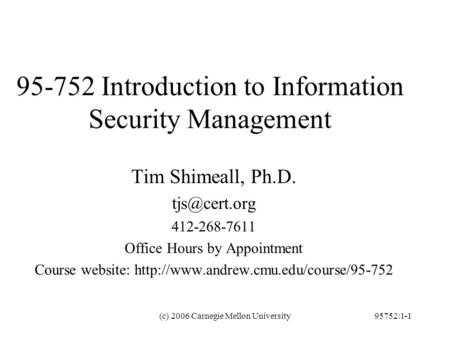 (c) 2006 Carnegie Mellon University95752:1-1 95-752 Introduction to Information Security Management Tim Shimeall, Ph.D. 412-268-7611 Office.