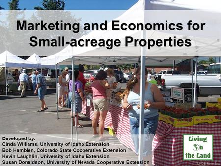Marketing and Economics for Small-acreage Properties UNCE, Reno, Nev. Developed by: Cinda Williams, University of Idaho Extension Bob Hamblen, Colorado.