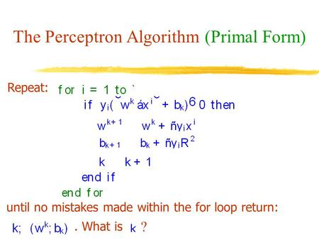 The Perceptron Algorithm (Primal Form) Repeat: until no mistakes made within the for loop return:. What is ?