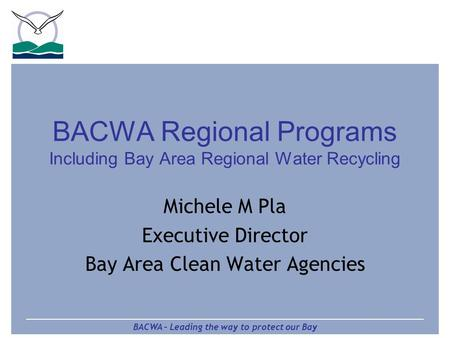 BACWA – Leading the way to protect our Bay BACWA Regional Programs Including Bay Area Regional Water Recycling Michele M Pla Executive Director Bay Area.