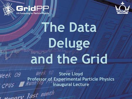 Steve LloydInaugural Lecture - 24 November 2004 Slide 1 The Data Deluge and the Grid Steve Lloyd Professor of Experimental Particle Physics Inaugural Lecture.