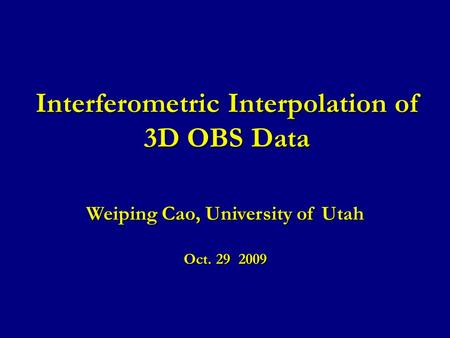 Interferometric Interpolation of 3D OBS Data Weiping Cao, University of Utah Oct. 29 2009.
