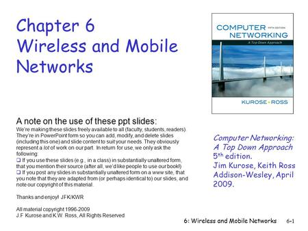 6: Wireless and Mobile Networks6-1 Chapter 6 Wireless and Mobile Networks A note on the use of these ppt slides: We're making these slides freely available.