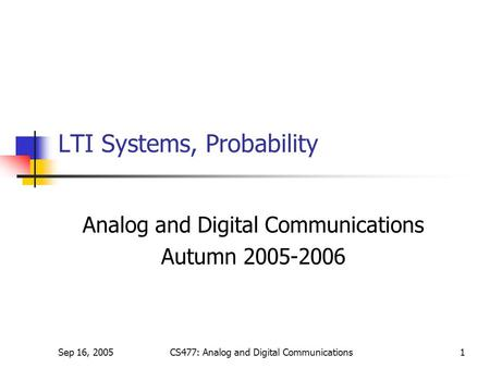 Sep 16, 2005CS477: Analog and Digital Communications1 LTI Systems, Probability Analog and Digital Communications Autumn 2005-2006.